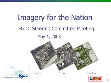 1 Imagery for the Nation FGDC Steering Committee Meeting May 1, 2008 1-meter 1-foot 6 inches.