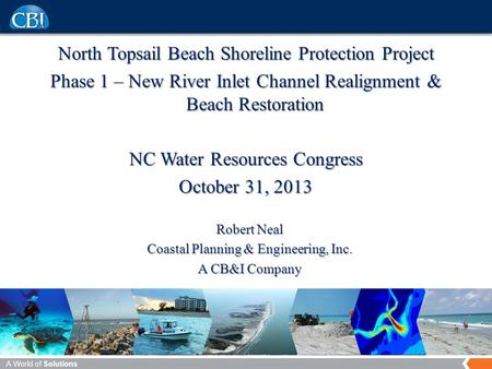 A World of Solutions North Topsail Beach Shoreline Protection Project Phase 1 – New River Inlet Channel Realignment & Beach Restoration NC Water Resources.