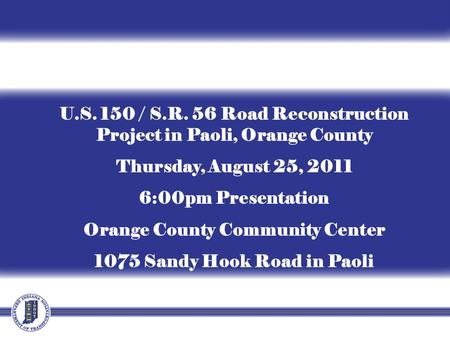 U.S. 150 / S.R. 56 Road Reconstruction Project in Paoli, Orange County Thursday, August 25, 2011 6:00pm Presentation Orange County Community Center 1075.