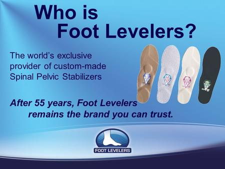 Who is Foot Levelers? The world's exclusive provider of custom-made Spinal Pelvic Stabilizers After 55 years, Foot Levelers remains the brand you can trust.