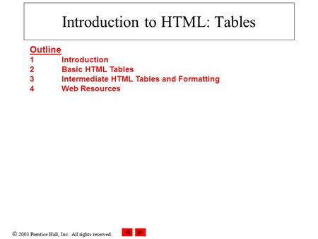  2003 Prentice Hall, Inc. All rights reserved. Introduction to HTML: Tables Outline 1 Introduction 2 Basic HTML Tables 3 Intermediate HTML Tables and.