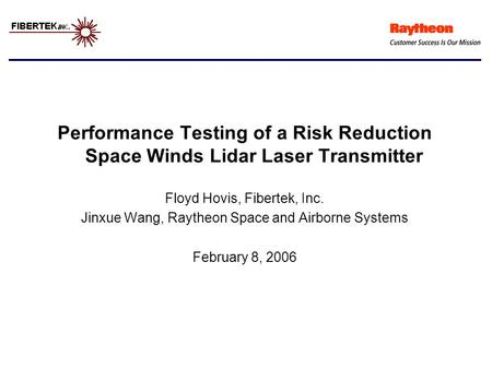 Performance Testing of a Risk Reduction Space Winds Lidar Laser Transmitter Floyd Hovis, Fibertek, Inc. Jinxue Wang, Raytheon Space and Airborne Systems.