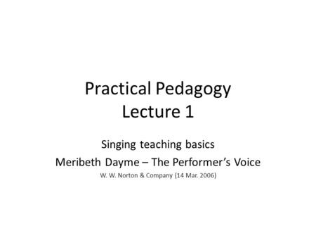 Practical Pedagogy Lecture 1 Singing teaching basics Meribeth Dayme – The Performer's Voice W. W. Norton & Company (14 Mar. 2006)