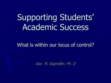 Supporting Students' Academic Success What is within our locus of control? Kay M. Sagmiller, Ph. D.