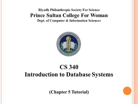 Riyadh Philanthropic Society For Science Prince Sultan College For Woman Dept. of Computer & Information Sciences CS 340 Introduction to Database Systems.