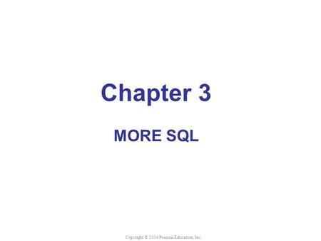 Chapter 3 MORE SQL Copyright © 2004 Pearson Education, Inc.