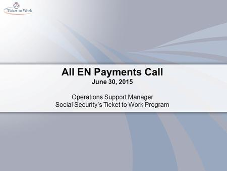 All EN Payments Call June 30, 2015 Operations Support Manager Social Security's Ticket to Work Program.
