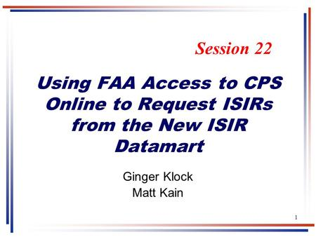 1 Using FAA Access to CPS Online to Request ISIRs from the New ISIR Datamart Ginger Klock Matt Kain Session 22.