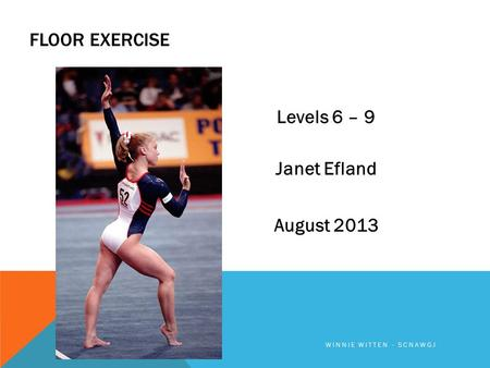 FLOOR EXERCISE Levels 6 – 9 Janet Efland August 2013 WINNIE WITTEN - SCNAWGJ.