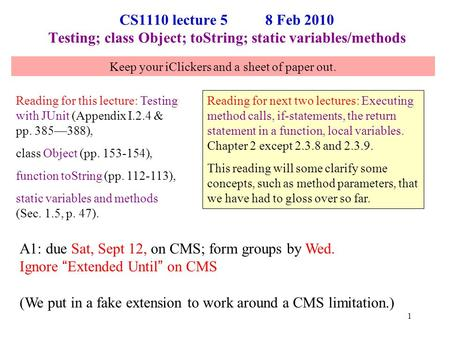 CS1110 lecture 5 8 Feb 2010 Testing; class Object; toString; static variables/methods Reading for this lecture: Testing with JUnit (Appendix I.2.4 & pp.
