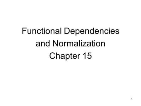 1 Functional Dependencies and Normalization Chapter 15.