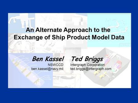 Ben Kassel NSWCCD Ted Briggs Intergraph Corporation An Alternate Approach to the Exchange of Ship Product.