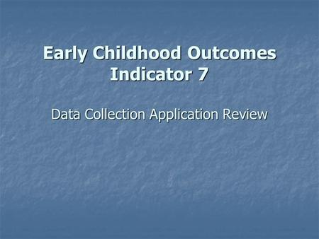 Early Childhood Outcomes Indicator 7 Data Collection Application Review.