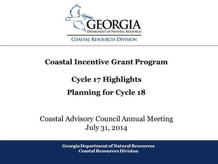 August 2013 Coastal Incentive Grant Program Cycle 17 Highlights Planning for Cycle 18 Coastal Advisory Council Annual Meeting July 31, 2014 Georgia Department.