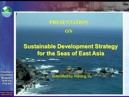 Sustainable Development Strategy for the Seas of East Asia Submitted by Huming Yu PRESENTATION ON.