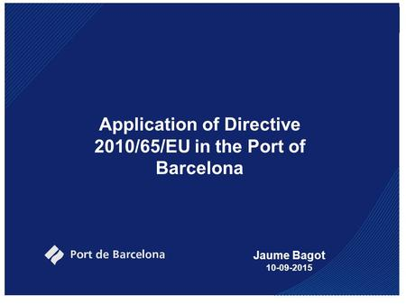Application of Directive 2010/65/EU in the Port of Barcelona Jaume Bagot 10-09-2015.