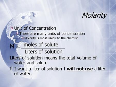 Molarity  Unit of Concentration  There are many units of concentration  Molarity is most useful to the chemist M = moles of solute Liters of solution.