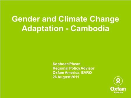 Gender and Climate Change Adaptation - Cambodia Sophoan Phean Regional Policy Advisor Oxfam America, EARO 26 August 2011.
