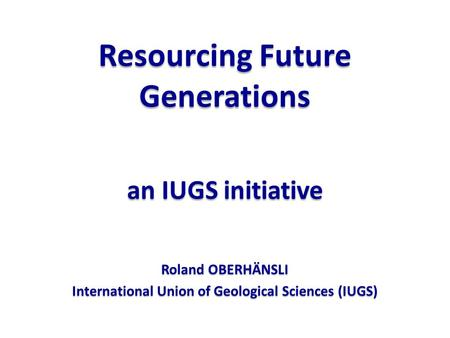 Resourcing Future Generations an IUGS initiative Roland OBERHÄNSLI International Union of Geological Sciences (IUGS)