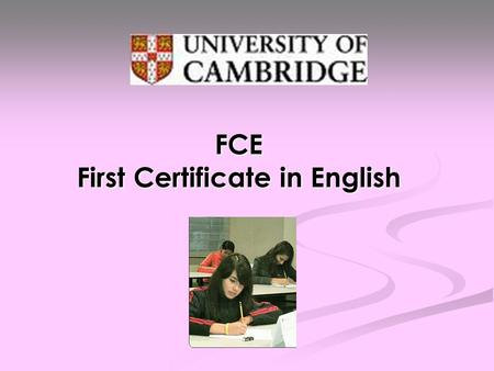 FCE First Certificate in English. What is it ? FCE is for learners who have an upper- intermediate level of English, at Level B2 of the Common European.