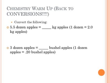 C HEMISTRY W ARM U P (B ACK TO CONVERSIONS!!!!) Convert the following: 5.5 dozen apples = _____ kg apples (1 dozen = 2.0 kg apples) 3 dozen apples = _____.
