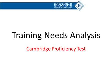 Training Needs Analysis Cambridge Proficiency Test.