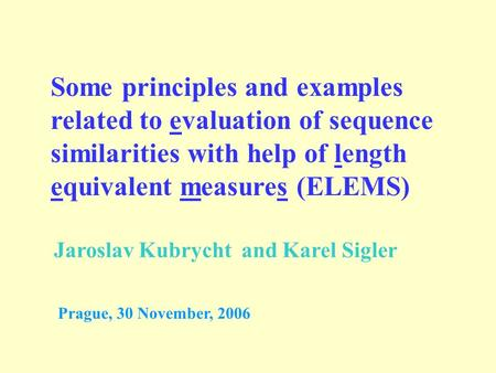 Some principles and examples related to evaluation of sequence similarities with help of length equivalent measures (ELEMS) Jaroslav Kubrycht and Karel.
