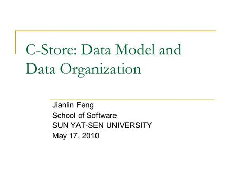 C-Store: Data Model and Data Organization Jianlin Feng School of Software SUN YAT-SEN UNIVERSITY May 17, 2010.