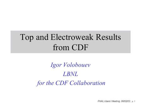 FNAL Users' Meeting, 06/02/03, p. 1 Top and Electroweak Results from CDF Igor Volobouev LBNL for the CDF Collaboration.