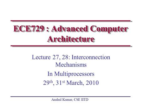 Anshul Kumar, CSE IITD ECE729 : Advanced Computer Architecture Lecture 27, 28: Interconnection Mechanisms In Multiprocessors 29 th, 31 st March, 2010.