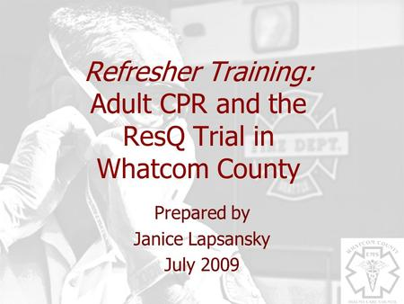 Refresher Training: Adult CPR and the ResQ Trial in Whatcom County Prepared by Janice Lapsansky July 2009.