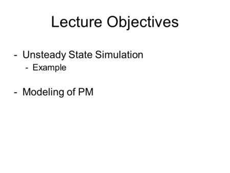 Lecture Objectives Unsteady State Simulation Example Modeling of PM.