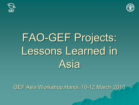 FAO-GEF Projects: Lessons Learned in Asia GEF Asia Workshop,Hanoi, 10-12 March 2010.