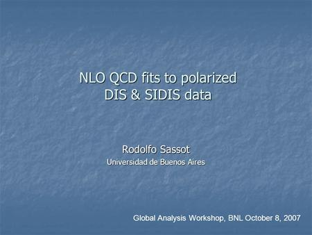 NLO QCD fits to polarized DIS & SIDIS data NLO QCD fits to polarized DIS & SIDIS data Rodolfo Sassot Universidad de Buenos Aires Global Analysis Workshop,