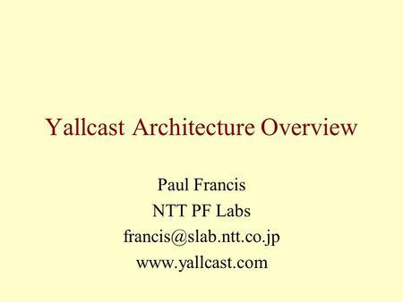 Yallcast Architecture Overview Paul Francis NTT PF Labs