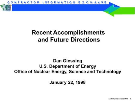 C O N T R A C T O R I N F O R M A T I O N E X C H A N G E LashCIE Presentation 1/98 1 Recent Accomplishments and Future Directions Dan Giessing U.S. Department.