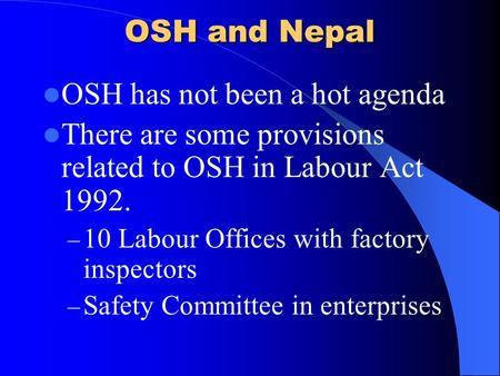 OSH and Nepal OSH has not been a hot agenda There are some provisions related to OSH in Labour Act 1992. – 10 Labour Offices with factory inspectors –