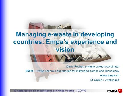 Managing e-waste in developing countries: Empa's experience and vision David Rochat, e-waste project coordinator EMPA – Swiss Federal Laboratories for.