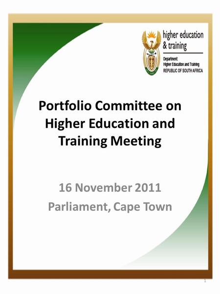 Portfolio Committee on Higher Education and Training Meeting 16 November 2011 Parliament, Cape Town 1.