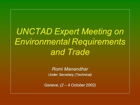 UNCTAD Expert Meeting on Environmental Requirements and Trade Romi Manandhar Under Secretary (Technical) Geneve, (2 – 4 October 2002)