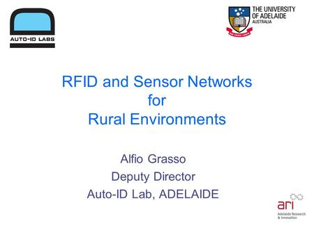 RFID and Sensor Networks for Rural Environments Alfio Grasso Deputy Director Auto-ID Lab, ADELAIDE.