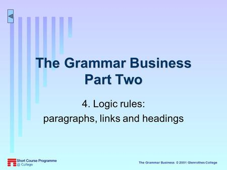 The Grammar Business © 2001 Glenrothes College The Grammar Business Part Two 4. Logic rules: paragraphs, links and headings.