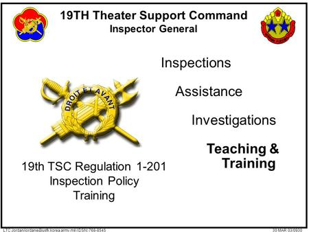 19TH Theater Support Command Inspector General 30 MAR 03/0930LTC /(DSN) 768-8545 Inspections Assistance Investigations.
