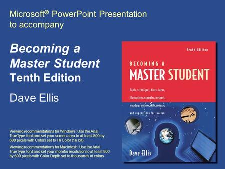 Microsoft ® PowerPoint Presentation to accompany Becoming a Master Student Tenth Edition Dave Ellis Viewing recommendations for Windows: Use the Arial.