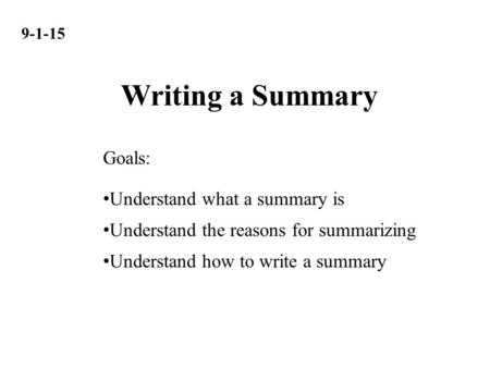 9-1-15 Understand what a summary is Understand the reasons for summarizing Understand how to write a summary Goals: Writing a Summary.