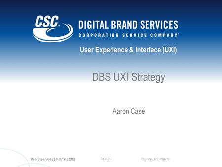 User Experience & Interface (UXI) Proprietary & Confidential 7/13/2014 DBS UXI Strategy Aaron Case.