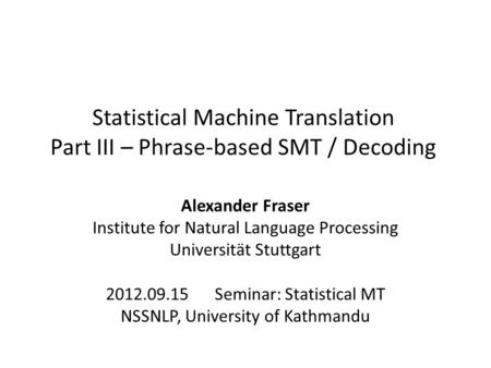 Statistical Machine Translation Part III – Phrase-based SMT / Decoding Alexander Fraser Institute for Natural Language Processing Universität Stuttgart.