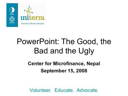 Volunteer. Educate. Advocate. PowerPoint: The Good, the Bad and the Ugly Center for Microfinance, Nepal September 15, 2008.