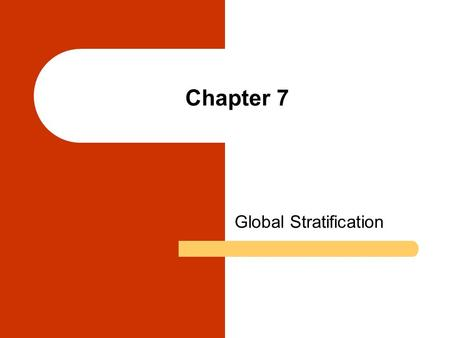 Chapter 7 Global Stratification. Chapter Outline What Is Social Stratification? Global Systems of Stratification Wealth and Poverty in Global Perspective.