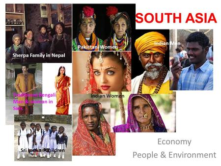 SOUTH ASIA Economy People & Environment Sherpa Family in Nepal Traditional Bengali Man & woman in Sari. Pakistani Women Indian Women Indian Men Sri Lankan.